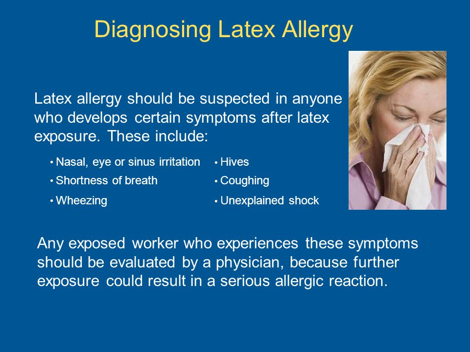Diagnosing Latex Allergy Latex allergy should be suspected in anyone who develops certain symptoms after latex exposure. These include: Nasal, eye or
