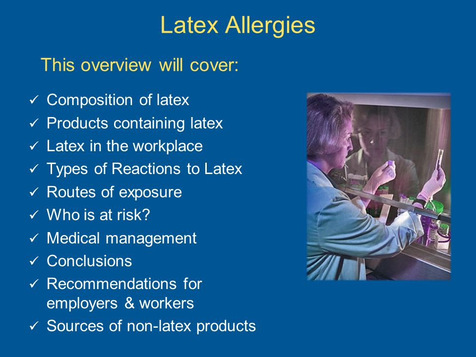 This overview will cover: Composition of latex Products containing latex Latex in the workplace Types of Reactions to Latex Routes of exposure Who is