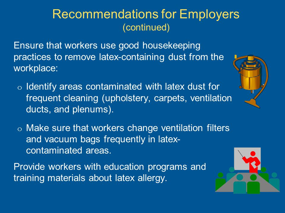 Ensure that workers use good housekeeping practices to remove latex-containing dust from the workplace: o Identify areas contaminated with latex dust for frequent cleaning (upholstery, carpets, ventilation ducts, and plenums).