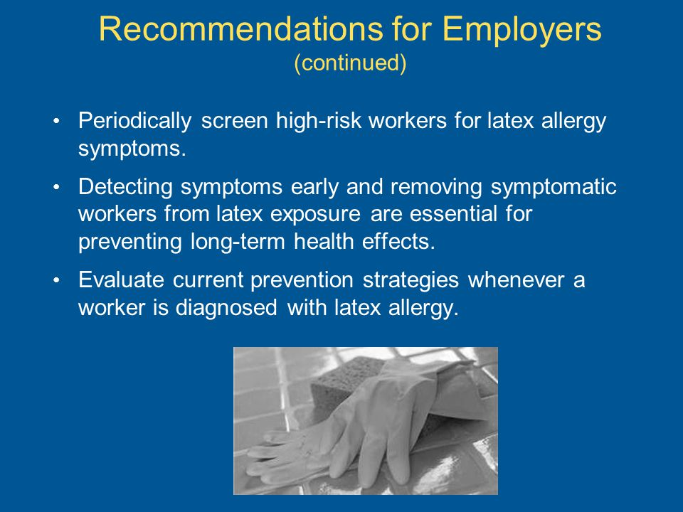 Periodically screen high-risk workers for latex allergy symptoms.