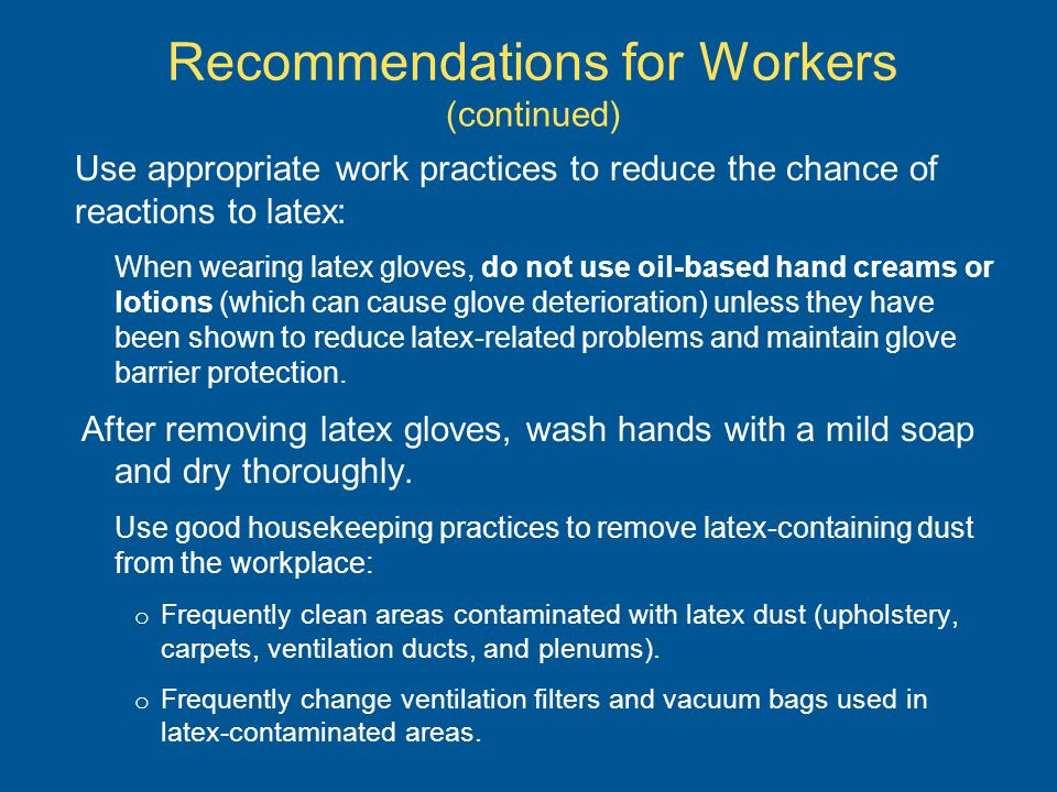 Recommendations for Workers (continued) Use appropriate work practices to reduce the chance of reactions to latex: When wearing latex gloves, do not use oil-based hand creams or lotions (which can cause glove deterioration) unless they have been shown to reduce latex-related problems and maintain glove barrier protection.