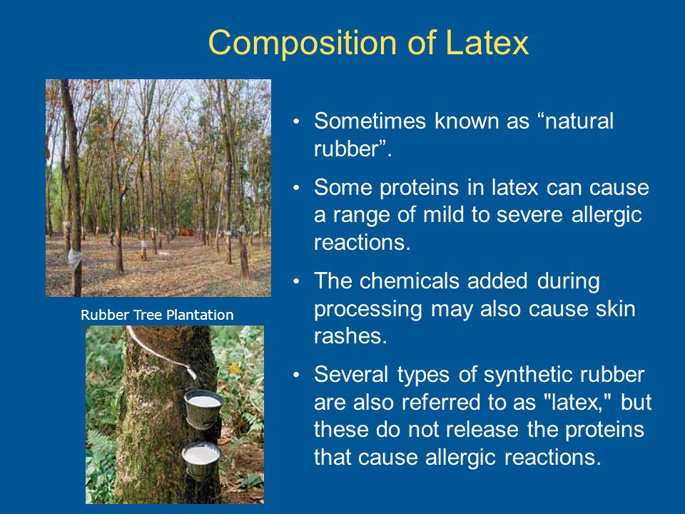 "Composition of Latex Sometimes known as ""natural rubber"". Some proteins in latex can cause a range of mild to severe allergic reactions. The chemicals"