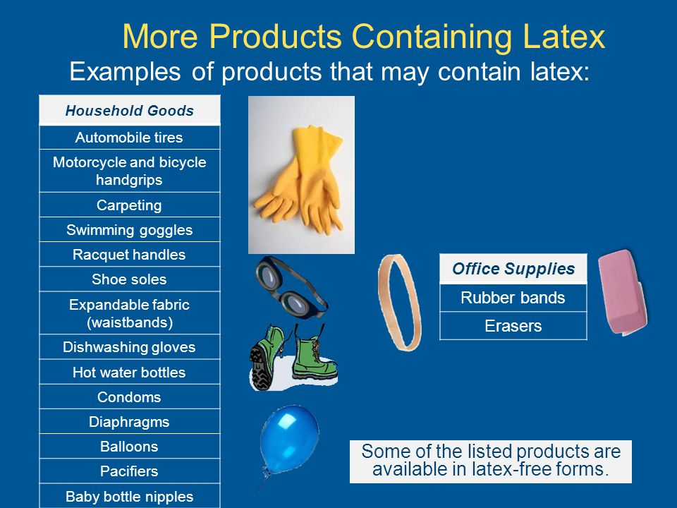 Examples of products that may contain latex: Household Goods Automobile tires Motorcycle and bicycle handgrips Carpeting Swimming goggles Racquet handles Shoe soles Expandable fabric (waistbands) Dishwashing gloves Hot water bottles Condoms Diaphragms Balloons Pacifiers Baby bottle nipples Office Supplies Rubber bands Erasers More Products Containing Latex Some of the listed products are available in latex-free forms.