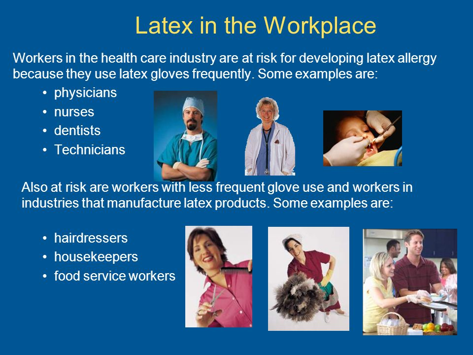 Latex in the Workplace Workers in the health care industry are at risk for developing latex allergy because they use latex gloves frequently.
