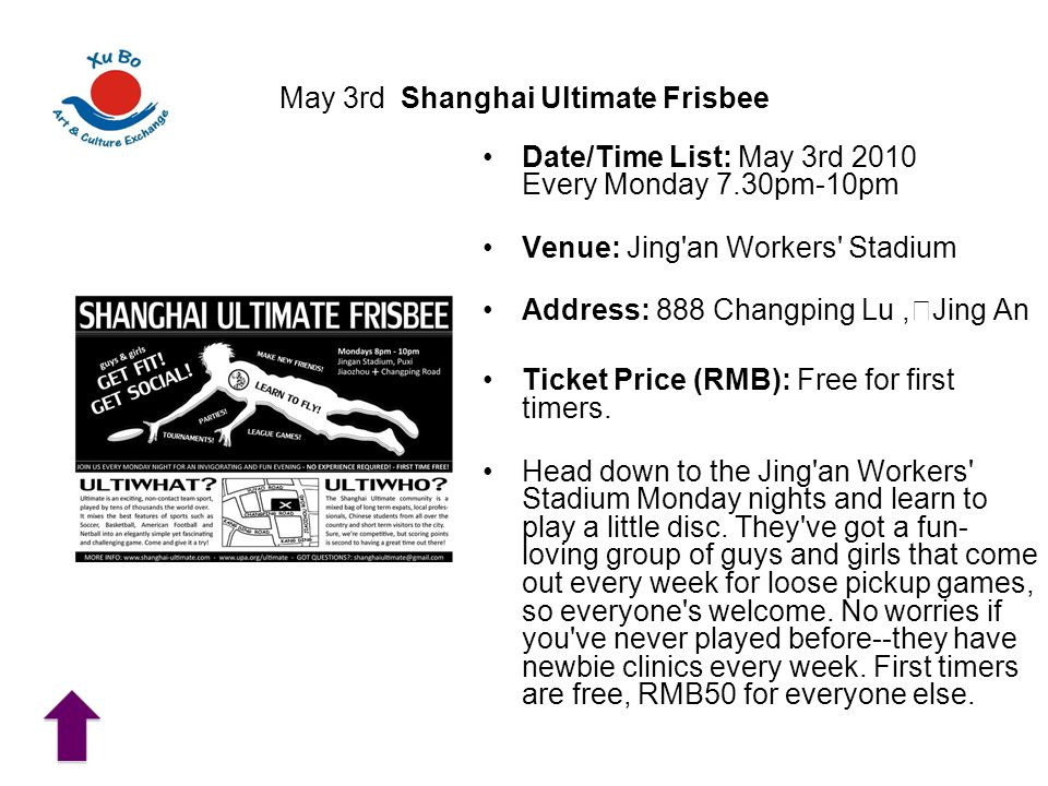 May 3rd Shanghai Ultimate Frisbee Date/Time List: May 3rd 2010 Every Monday 7.30pm-10pm Venue: Jing an Workers Stadium Address: 888 Changping Lu, Jing An Ticket Price (RMB): Free for first timers.