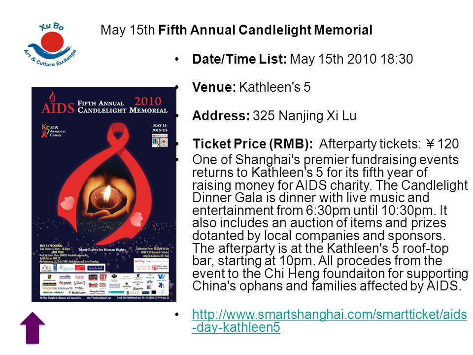 May 15th Fifth Annual Candlelight Memorial Date/Time List: May 15th 2010 18:30 Venue: Kathleen s 5 Address: 325 Nanjing Xi Lu Ticket Price (RMB): Afterparty tickets: ¥ 120 One of Shanghai s premier fundraising events returns to Kathleen s 5 for its fifth year of raising money for AIDS charity.