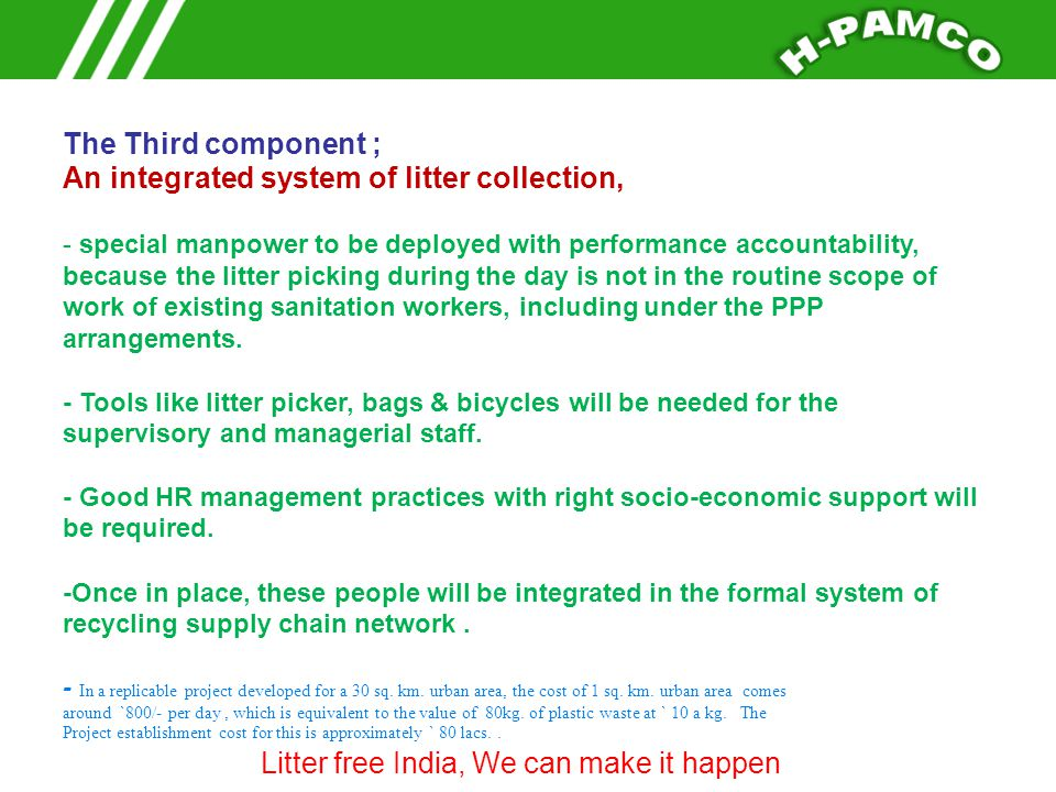 The Third component ; An integrated system of litter collection, - special manpower to be deployed with performance accountability, because the litter picking during the day is not in the routine scope of work of existing sanitation workers, including under the PPP arrangements.