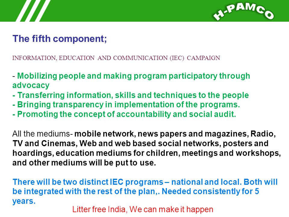 The fifth component; INFORMATION, EDUCATION AND COMMUNICATION (IEC) CAMPAIGN - Mobilizing people and making program participatory through advocacy ------ Transferring information, skills and techniques to the people Bringing transparency in implementation of the programs.