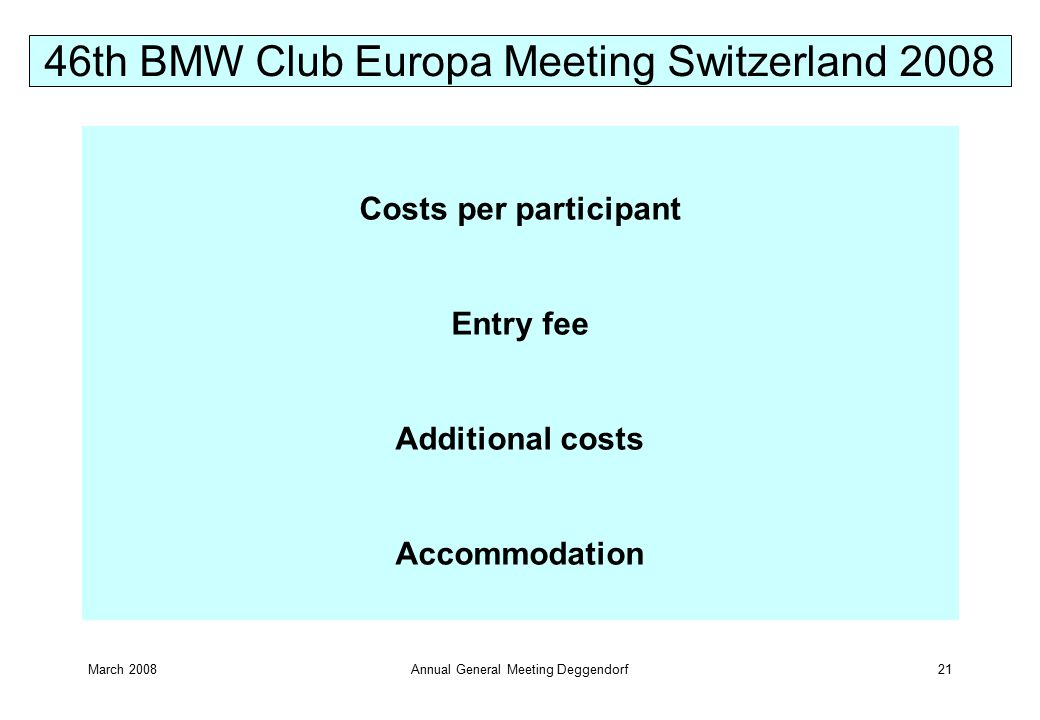 March 2008Annual General Meeting Deggendorf21 Costs per participant Entry fee Additional costs Accommodation 46th BMW Club Europa Meeting Switzerland 2008