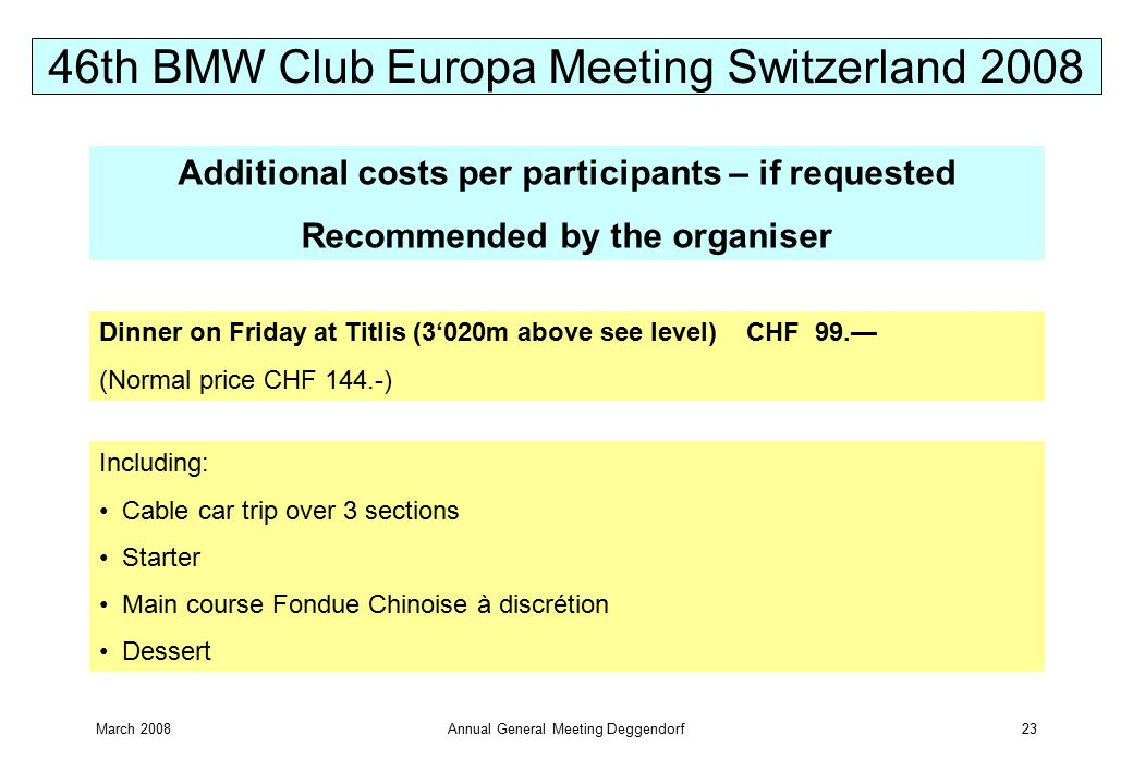 March 2008Annual General Meeting Deggendorf23 Additional costs per participants – if requested Recommended by the organiser Including: Cable car trip over 3 sections Starter Main course Fondue Chinoise à discrétion Dessert Dinner on Friday at Titlis (3'020m above see level) CHF 99.— (Normal price CHF 144.-) 46th BMW Club Europa Meeting Switzerland 2008