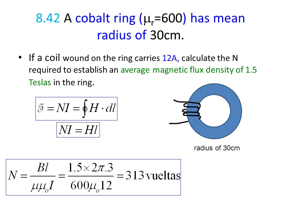 8.42 A cobalt ring (  r =600) has mean radius of 30cm. If a coil wound on the ring carries 12A, calculate the N required to establish an average magn