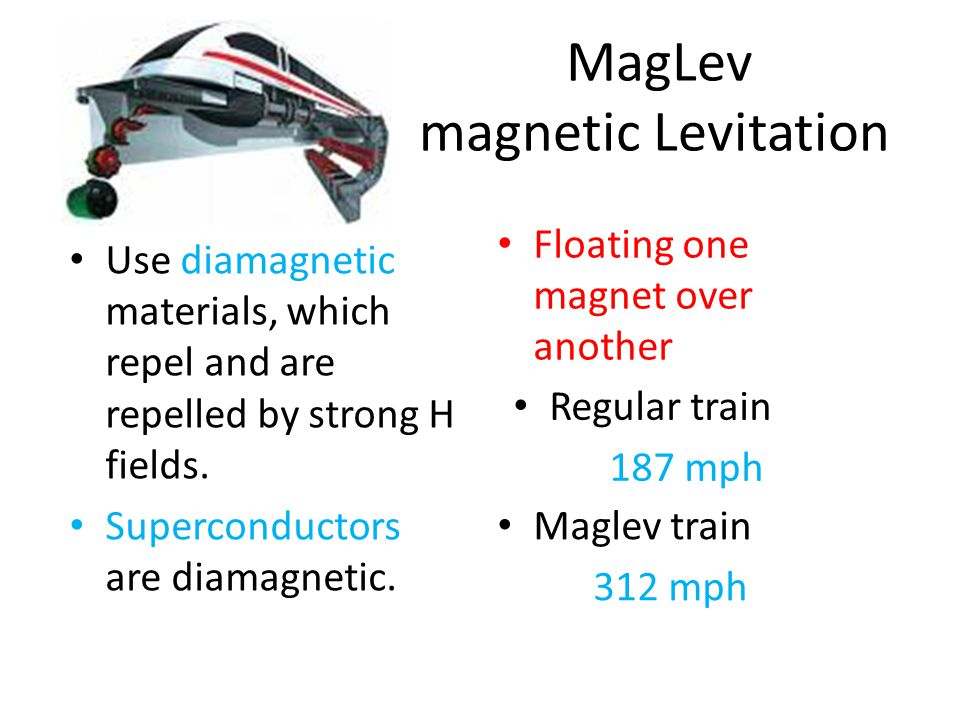MagLev magnetic Levitation Use diamagnetic materials, which repel and are repelled by strong H fields. Superconductors are diamagnetic. Floating one m
