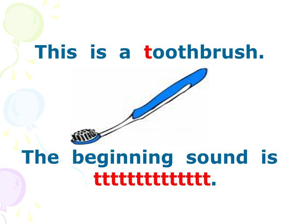 This is a toothbrush. The beginning sound is tttttttttttttt.