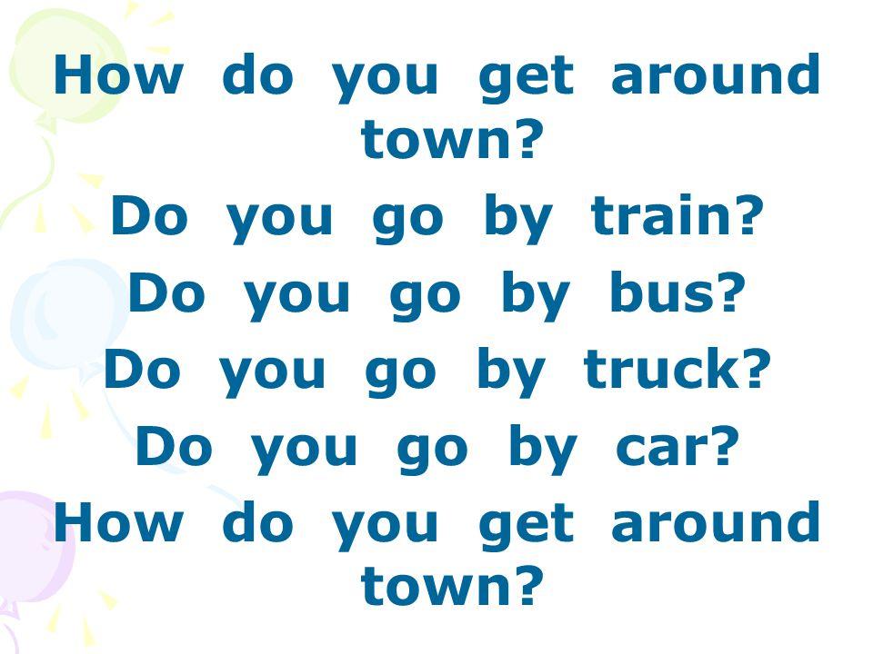 How do you get around town. Do you go by train. Do you go by bus.