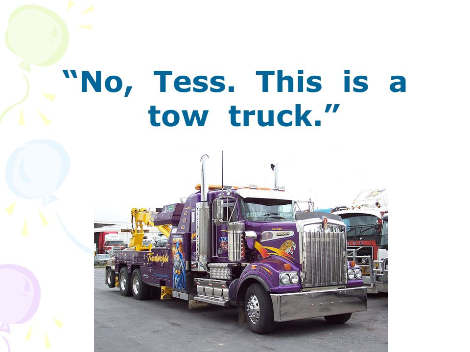No, Tess. This is a tow truck.