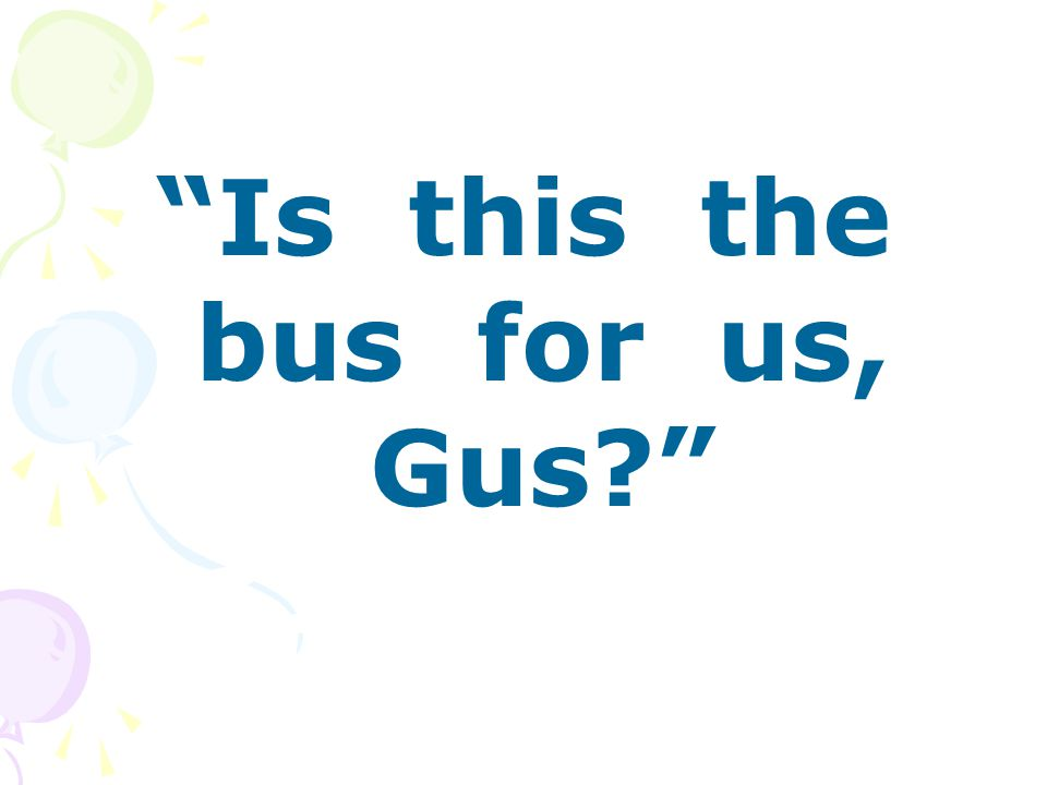 Is this the bus for us, Gus