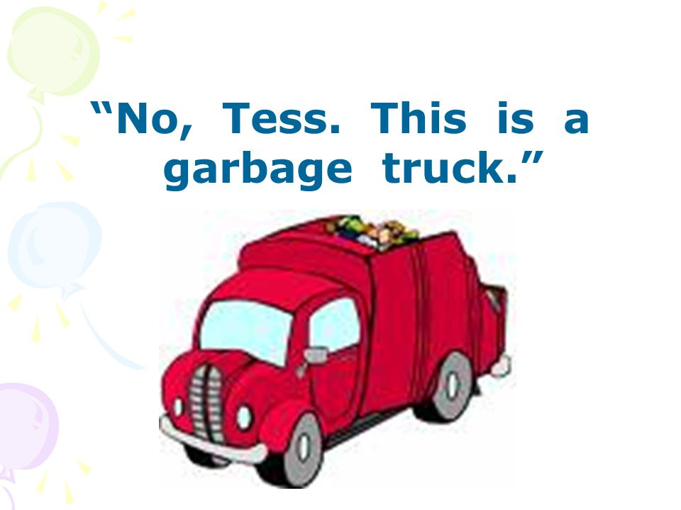 No, Tess. This is a garbage truck.