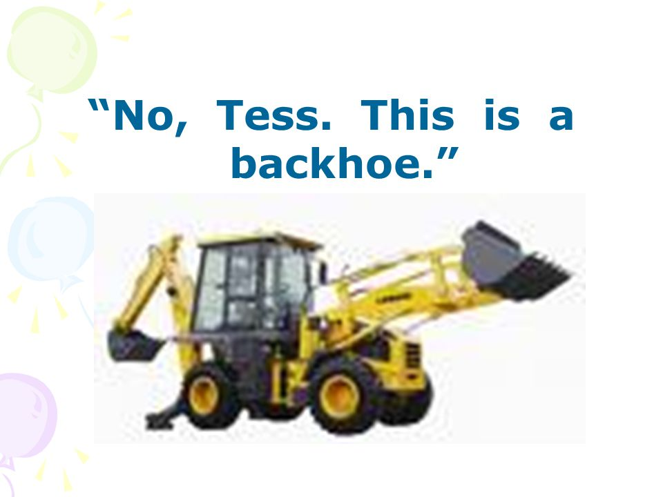 No, Tess. This is a backhoe.