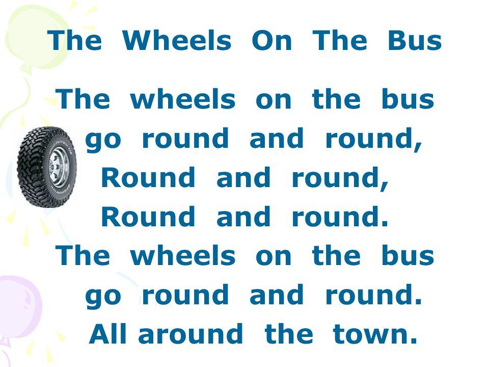 The Wheels On The Bus The wheels on the bus go round and round, Round and round, Round and round.