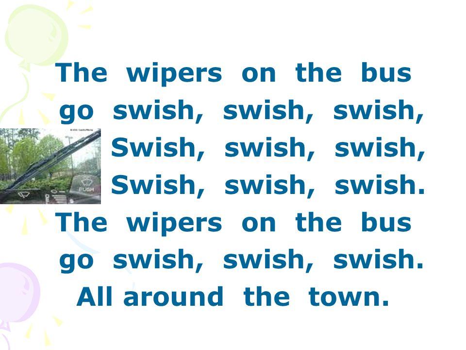 The wipers on the bus go swish, swish, swish, Swish, swish, swish, Swish, swish, swish.