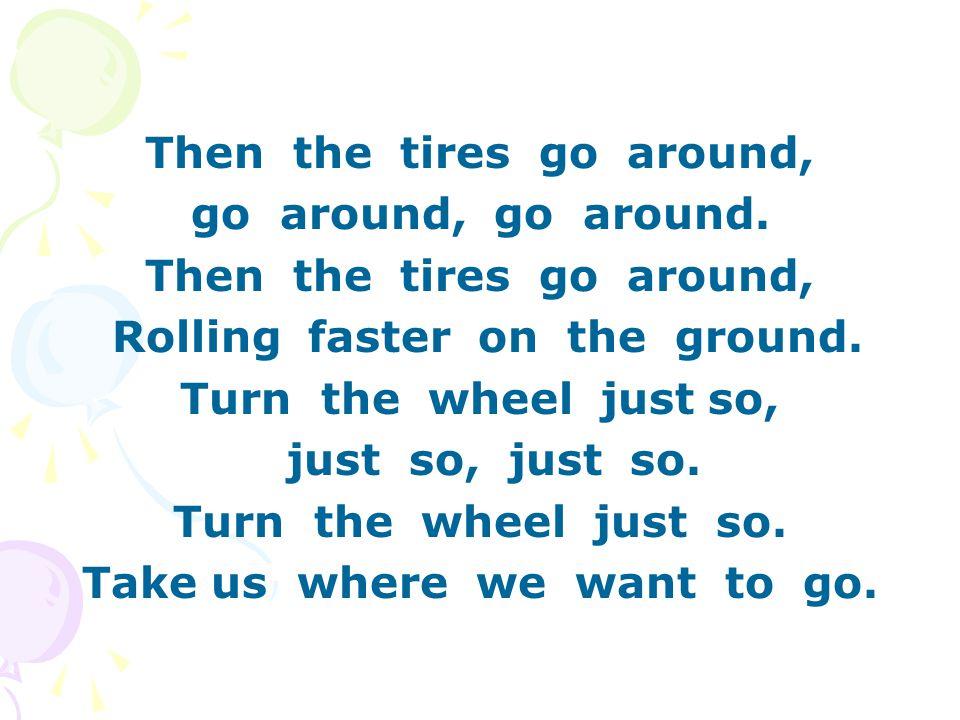 Then the tires go around, go around, go around.