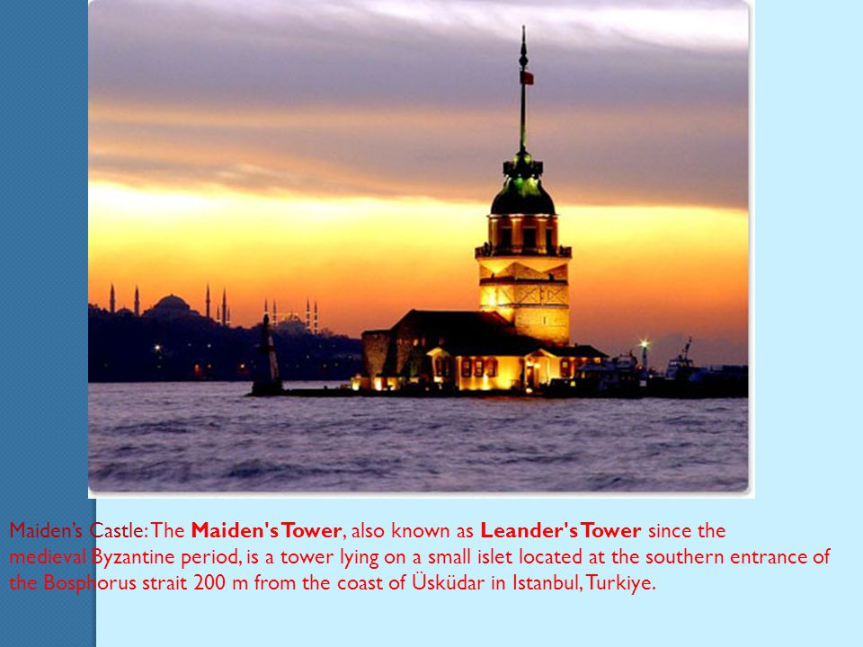 Maiden's Castle: The Maiden s Tower, also known as Leander s Tower since the medieval Byzantine period, is a tower lying on a small islet located at the southern entrance of the Bosphorus strait 200 m from the coast of Üsküdar in Istanbul, Turkiye.