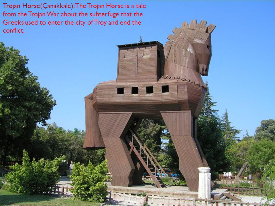 Trojan Horse(Çanakkale): The Trojan Horse is a tale from the Trojan War about the subterfuge that the Greeks used to enter the city of Troy and end the conflict.