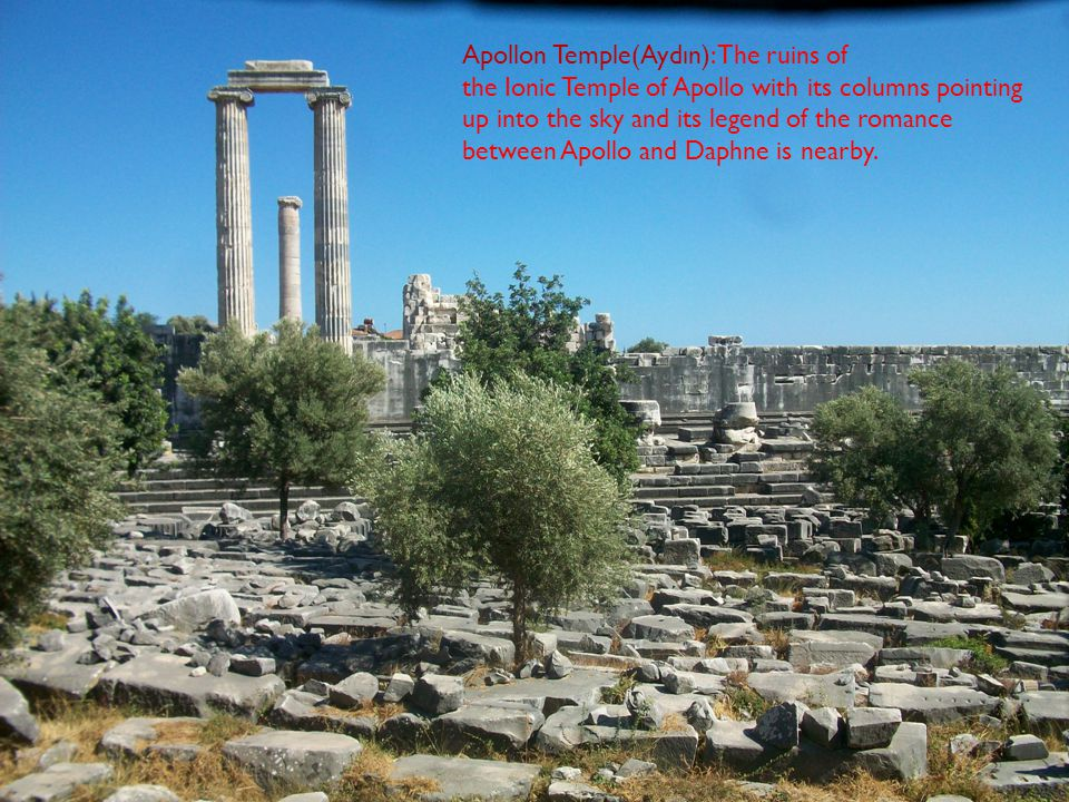 Apollon Temple(Aydın): The ruins of the Ionic Temple of Apollo with its columns pointing up into the sky and its legend of the romance between Apollo and Daphne is nearby.