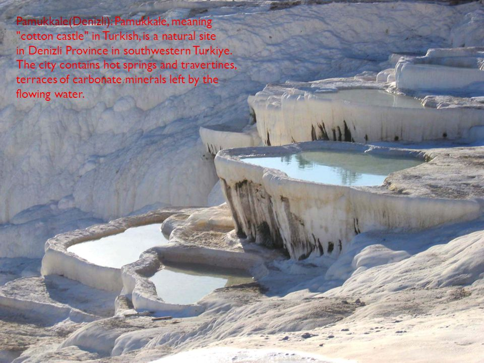 Pamukkale(Denizli): Pamukkale, meaning cotton castle in Turkish, is a natural site in Denizli Province in southwestern Turkiye.
