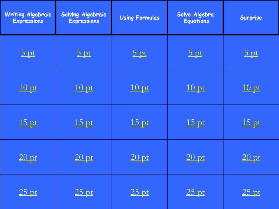 1 10 pt 15 pt 20 pt 25 pt 5 pt 10 pt 15 pt 20 pt 25 pt 5 pt 10 pt 15 pt 20 pt 25 pt 5 pt 10 pt 15 pt 20 pt 25 pt 5 pt 10 pt 15 pt 20 pt 25 pt 5 pt Writing Algebraic Expressions Solving Algebraic Expressions Using Formulas Solve Algebra Equations Surprise