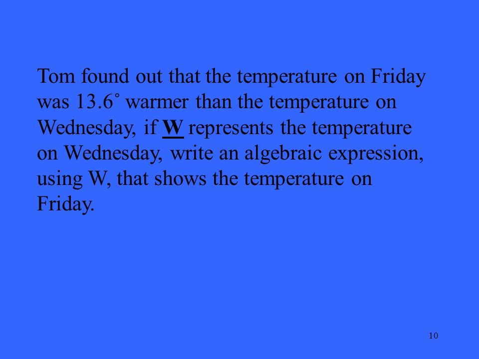 10 Tom found out that the temperature on Friday was 13.6˚ warmer than the temperature on Wednesday, if W represents the temperature on Wednesday, write an algebraic expression, using W, that shows the temperature on Friday.