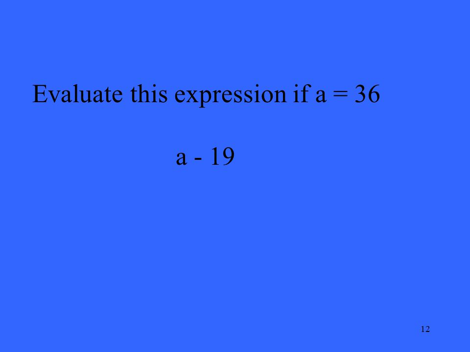 12 Evaluate this expression if a = 36 a - 19
