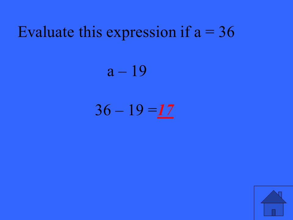 13 Evaluate this expression if a = 36 a – 19 36 – 19 =17