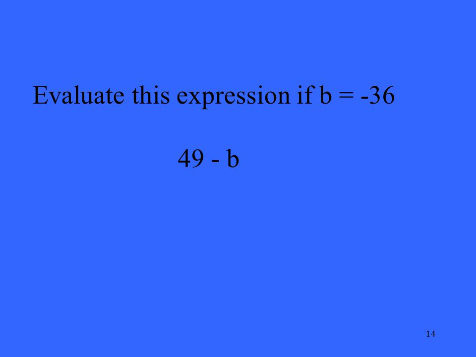 14 Evaluate this expression if b = -36 49 - b