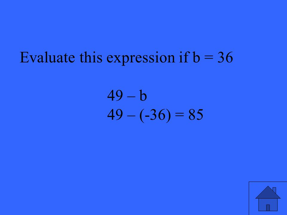 15 Evaluate this expression if b = 36 49 – b 49 – (-36) = 85