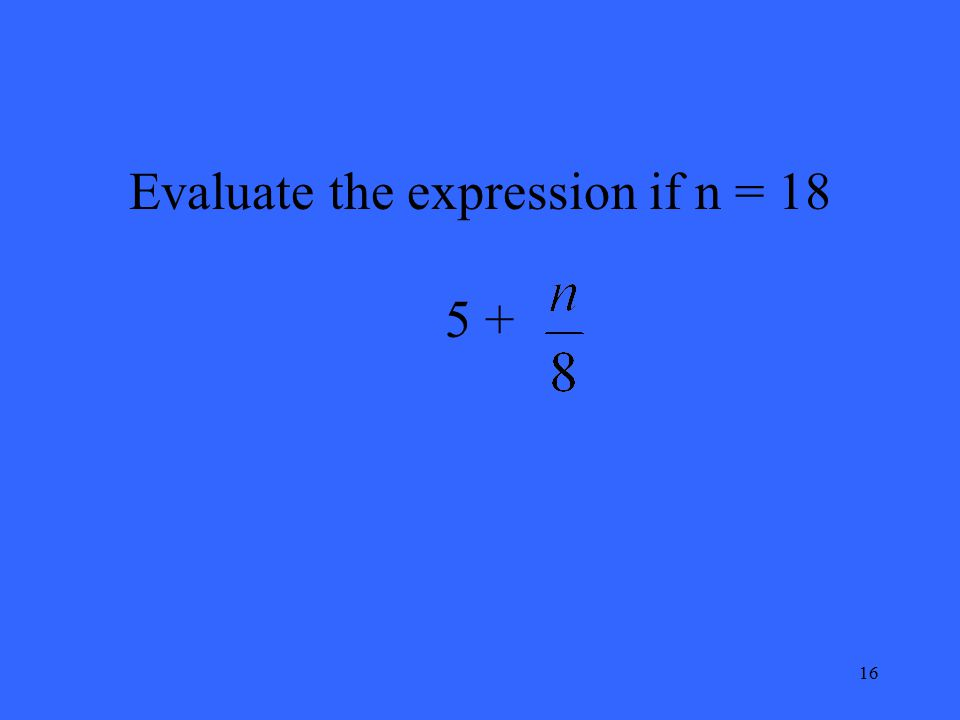 16 Evaluate the expression if n = 18 5 +