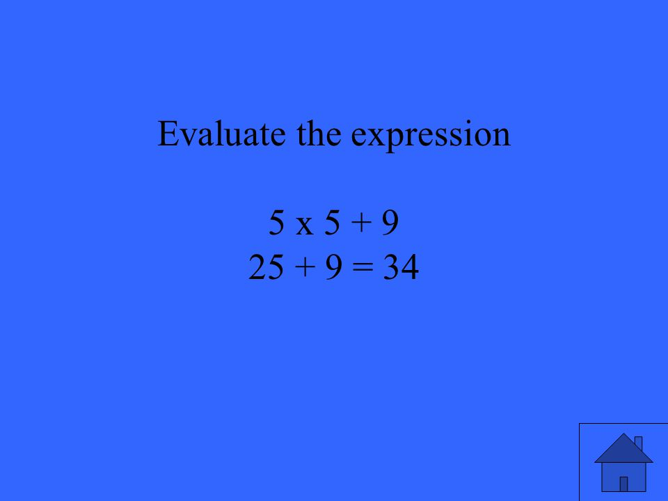19 Evaluate the expression 5 x 5 + 9 25 + 9 = 34