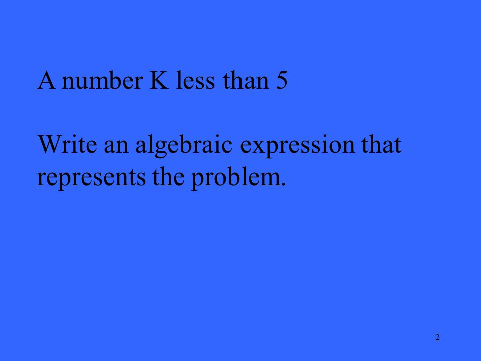 2 A number K less than 5 Write an algebraic expression that represents the problem.