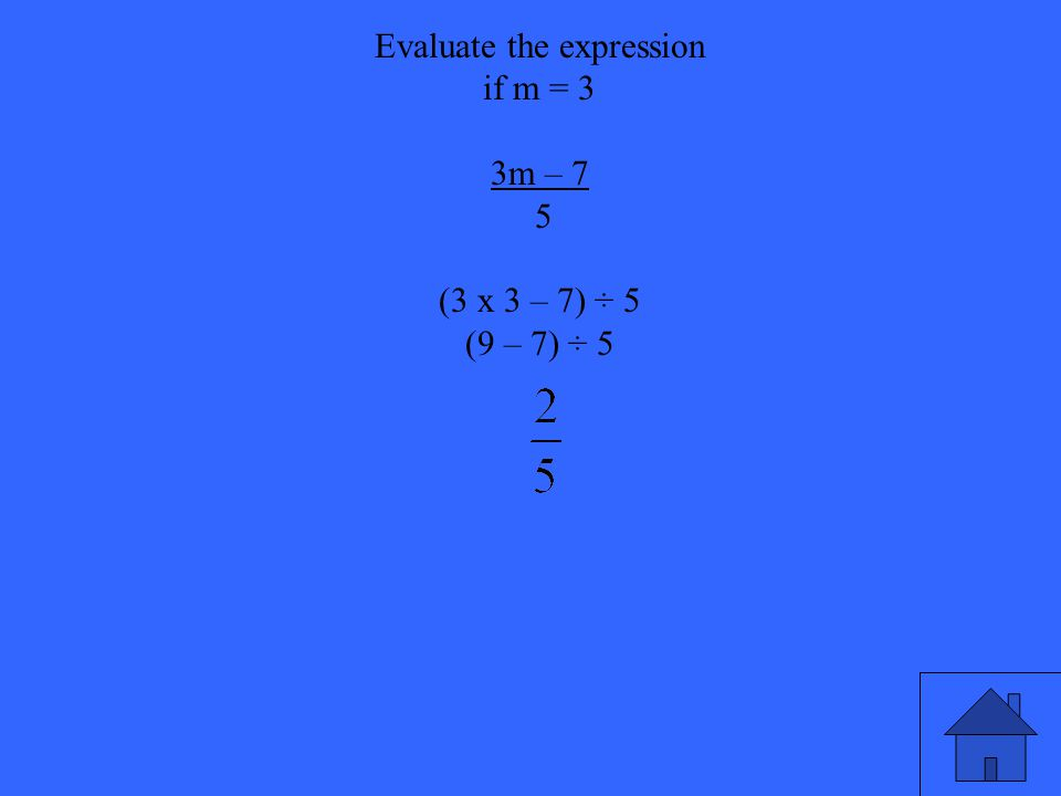 21 Evaluate the expression if m = 3 3m – 7 5 (3 x 3 – 7) ÷ 5 (9 – 7) ÷ 5