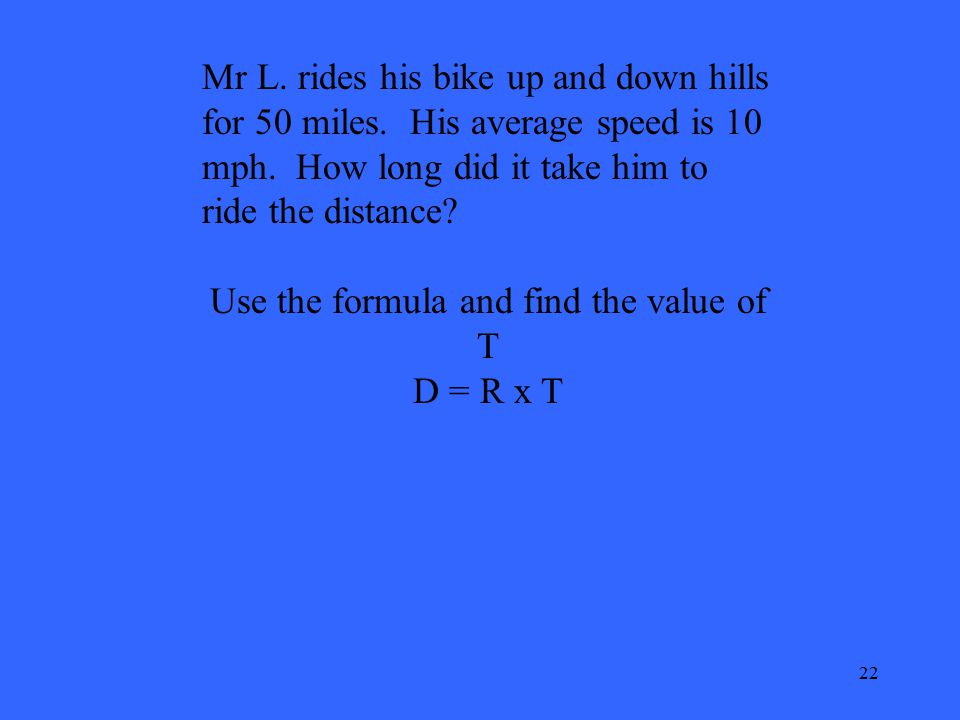 22 Mr L. rides his bike up and down hills for 50 miles. His average speed is 10 mph. How long did it take him to ride the distance? Use the formula an