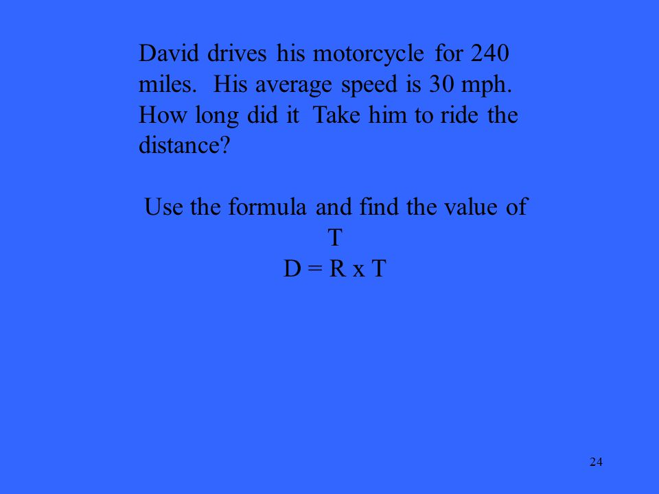 24 David drives his motorcycle for 240 miles. His average speed is 30 mph. How long did it Take him to ride the distance? Use the formula and find the