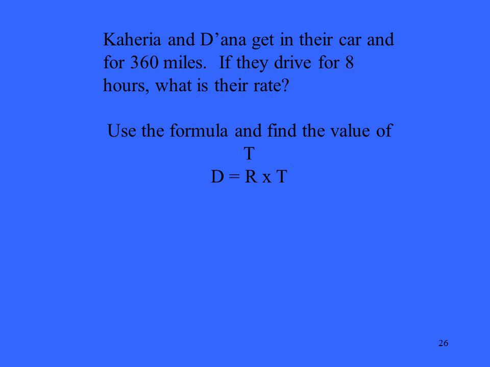 26 Kaheria and D'ana get in their car and for 360 miles. If they drive for 8 hours, what is their rate? Use the formula and find the value of T D = R