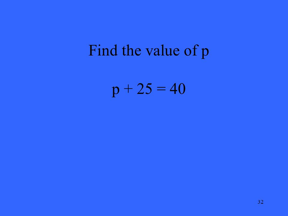 32 Find the value of p p + 25 = 40