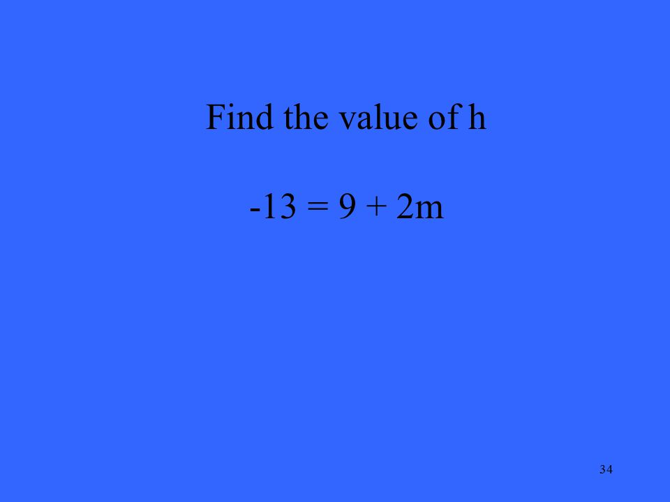 34 Find the value of h -13 = 9 + 2m