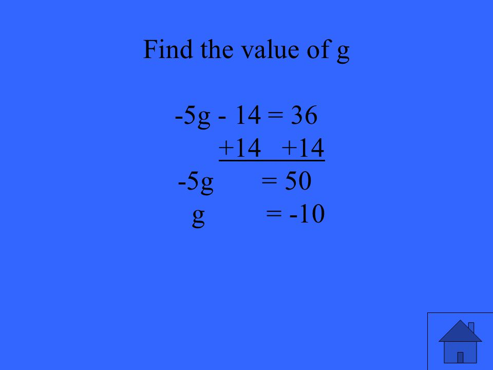 37 Find the value of g -5g - 14 = 36 +14 +14 -5g = 50 g = -10