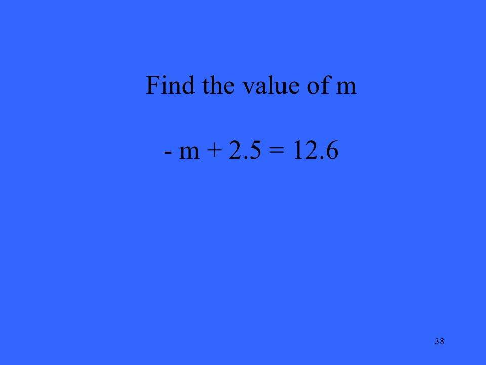 38 Find the value of m - m + 2.5 = 12.6