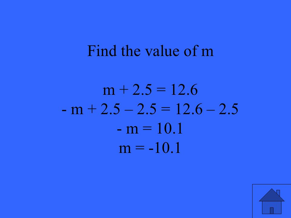 39 Find the value of m m + 2.5 = 12.6 - m + 2.5 – 2.5 = 12.6 – 2.5 - m = 10.1 m = -10.1