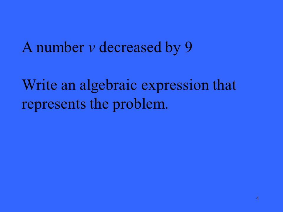 4 A number v decreased by 9 Write an algebraic expression that represents the problem.