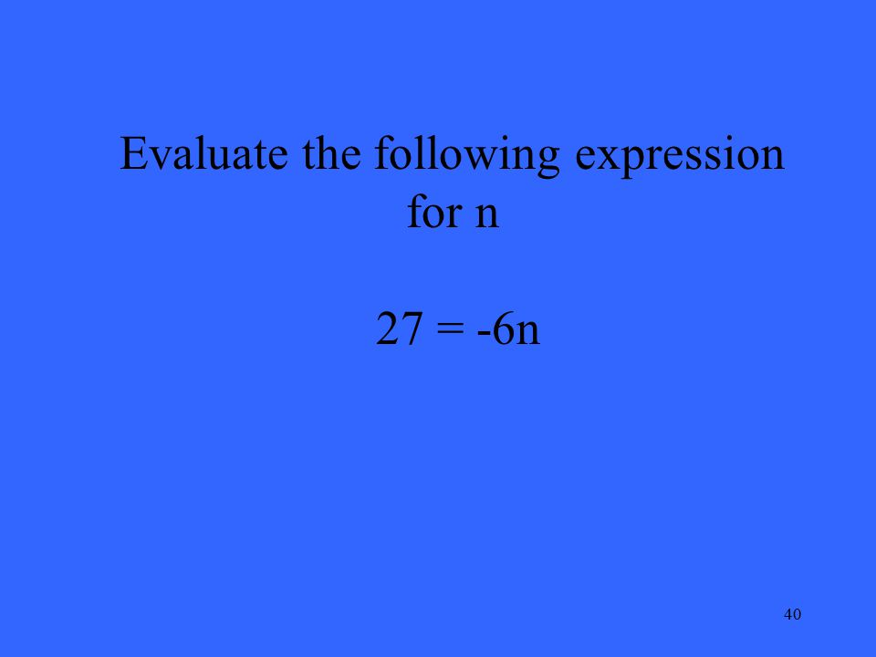 40 Evaluate the following expression for n 27 = -6n