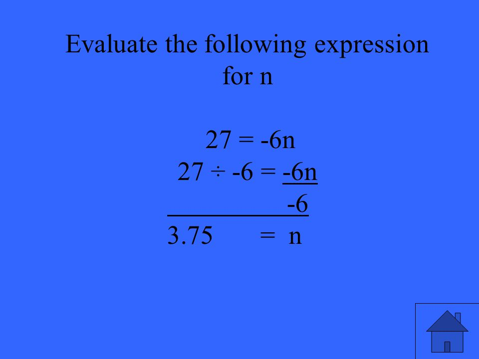 41 Evaluate the following expression for n 27 = -6n 27 ÷ -6 = -6n -6 3.75 = n